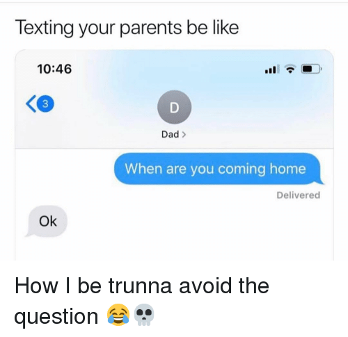 Be Like, Dad, and Funny: Texting your parents be like  10:46  3  Dad >  When are you coming home  Delivered  Ok How I be trunna avoid the question 😂💀