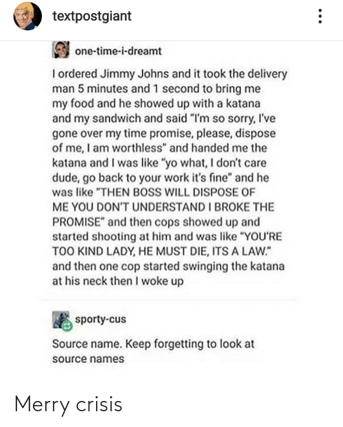 "Second: textpostgiant  one-time-i-dreamt  I ordered Jimmy Johns and it took the delivery  man 5 minutes and 1 second to bring me  my food and he showed up with a katana  and my sandwich and said ""I'm so sorry, I've  gone over my time promise, please, dispose  of me, I am worthless"" and handed me the  katana and I was like ""yo what, I don't care  dude, go back to your work it's fine"" and he  was like ""THEN BOSS WILL DISPOSE OF  ME YOU DONT UNDERSTAND I BROKE THE  PROMISE"" and then cops showed up and  started shooting at him and was like ""YOU'RE  TOO KIND LADY, HE MUST DIE, ITS A LAW.""  and then one cop started swinging the katana  at his neck then I woke up  sporty-cus  Source name. Keep forgetting to look at  source names Merry crisis"