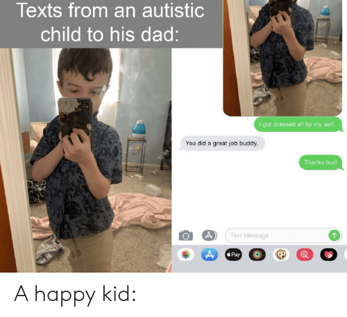 great job: Texts from an autistic  child to his dad:  I got dressed all by my seltf.  You did a great job buddy.  Thanks bud  Text Message  Pay A happy kid: