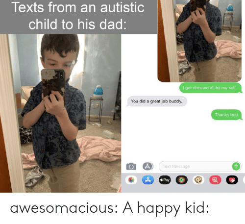 great job: Texts from an autistic  child to his dad:  I got dressed all by my seltf.  You did a great job buddy.  Thanks bud  Text Message  Pay awesomacious:  A happy kid: