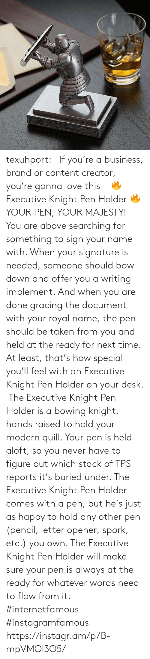pen: texuhport:⎆ If you're a business, brand or content creator, you're gonna love this ⎆⁣ 🔥 Executive Knight Pen Holder 🔥⁣ YOUR PEN, YOUR MAJESTY!⁣ ⁣ You are above searching for something to sign your name with. When your signature is needed, someone should bow down and offer you a writing implement. And when you are done gracing the document with your royal name, the pen should be taken from you and held at the ready for next time. At least, that's how special you'll feel with an Executive Knight Pen Holder on your desk.⁣ ⁣ The Executive Knight Pen Holder is a bowing knight, hands raised to hold your modern quill. Your pen is held aloft, so you never have to figure out which stack of TPS reports it's buried under. The Executive Knight Pen Holder comes with a pen, but he's just as happy to hold any other pen (pencil, letter opener, spork, etc.) you own. The Executive Knight Pen Holder will make sure your pen is always at the ready for whatever words need to flow from it.⁣ #internetfamous  #instagramfamous https://instagr.am/p/B-mpVMOl3O5/