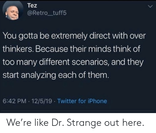 you gotta: Tez  @Retro_tuff5  You gotta be extremely direct with over  thinkers. Because their minds think of  too many different scenarios, and they  start analyzing each of them.  6:42 PM - 12/5/19 · Twitter for iPhone We're like Dr. Strange out here.