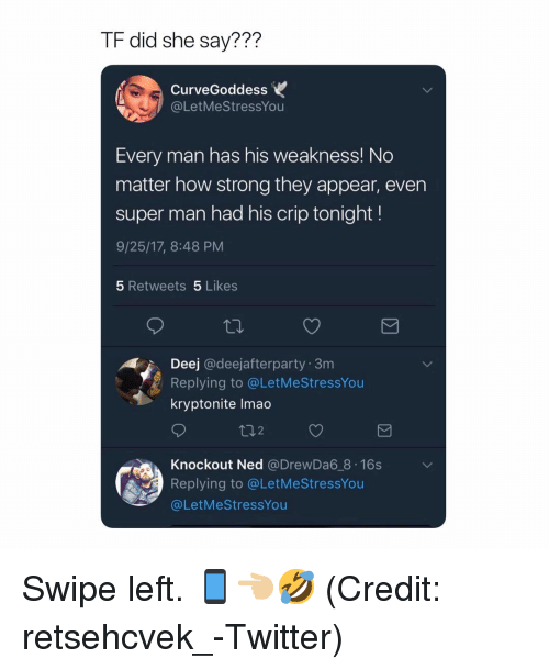 Funny, Lmao, and Twitter: TF did she say???  CurveGoddess  @LetMeStressYou  Every man has his weakness! No  matter how strong they appear, even  super man had his crip tonight!  9/25/17, 8:48 PM  5 Retweets 5 Likes  Deej @deejafterparty 3m  Replying to @LetMeStressYou  kryptonite lmao  ロ2  Knockout Ned @DrewDa6 8 16s  Replying to @LetMeStressYou  @LetMeStressYou Swipe left. 📱👈🏼🤣 (Credit: retsehcvek_-Twitter)