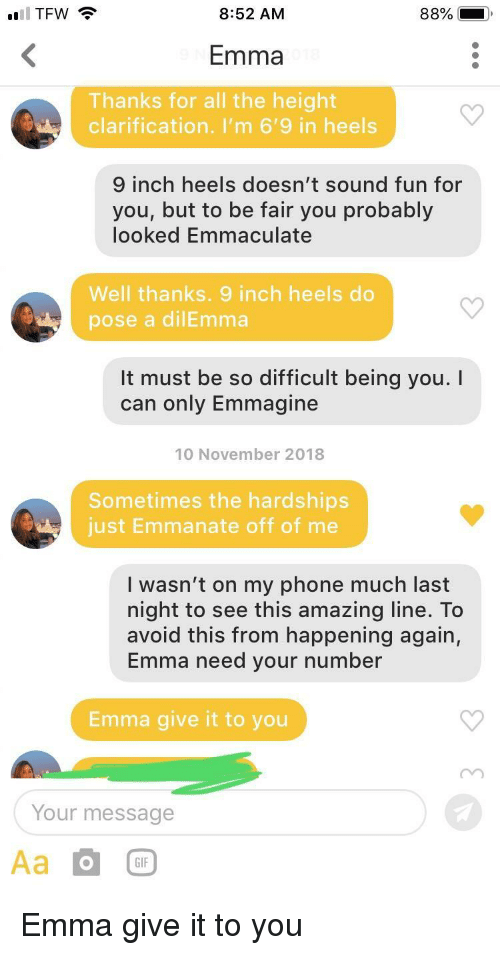Gif, Phone, and Tfw: TFW  8:52 AM  Emma  Thanks for all the height  clarification. I'm 6'9 in heels  inch heels doesn't sound fun for  you, but to be fair you probably  looked Emmaculate  Well thanks. 9 inch heels do  pose a dilEmma  It must be so difficult being you.I  can only Emmagine  10 November 2018  Sometimes the hardships  just Emmanate off of me  I wasn't on my phone much last  night to see this amazing line. To  avoid this from happening again,  Emma need your number  Emma give it to you  Your message  GIF Emma give it to you