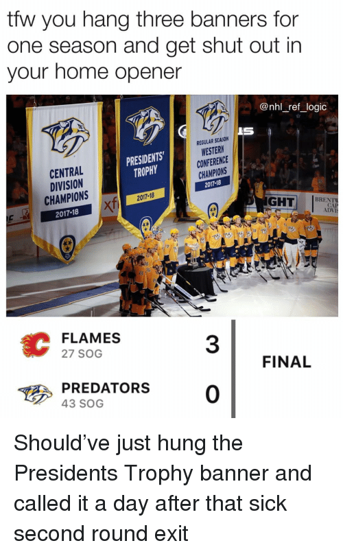 Ght: tfw you hang three banners for  one season and get shut out in  your home opener  @nhl_ref_logic  IS  REGULAR SEASON  WESTERN  CONFERENCE  CHAMPIONS  2017-18  PRESIDENTS  TROPHY  CENTRAL  DIVISION  CHAMPIONS  2017-18  2017-18  XTi  GHT BRECK  TaA  CAP  ADVI  38  FLAMES  27 SOG  3  FINAL  PREDATORS0  43 SOG Should've just hung the Presidents Trophy banner and called it a day after that sick second round exit
