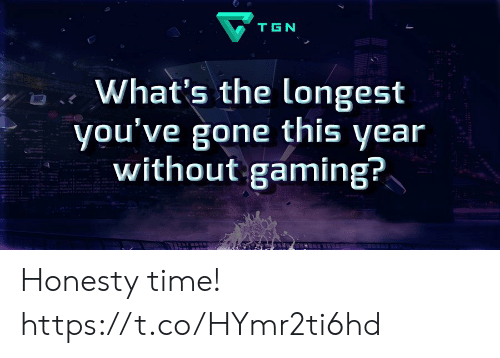 Memes, Time, and Honesty: TGN  What's the longest  you've gone this year  without gaming? Honesty time! https://t.co/HYmr2ti6hd