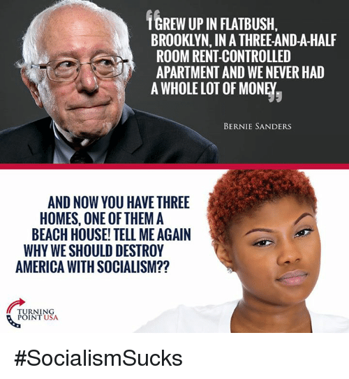 Tell Me Again: TGREW UP IN FLATBUSH,  BROOKLYN, IN A THREE-AND-A-HALF  ROOM RENT-CONTROLLED  APARTMENT AND WE NEVER HAD  A WHOLE LOT OF MONEY,  BERNIE SANDERS  AND NOW YOU HAVE THREE  HOMES, ONE OF THEM A  BEACH HOUSE' TELL ME AGAIN  WHY WE SHOULD DESTROY  AMERICA WITH SOCIALISM??  TURNING  POINT USA #SocialismSucks