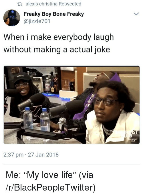 """Blackpeopletwitter, Life, and Love: th alexis christina Retweeted  Freaky Boy Bone Freaky  @jizzle701  When i make everybody laugh  without making a actual joke  OLT  2:37 pm 27 Jan 2018 <p>Me: """"My love life"""" (via /r/BlackPeopleTwitter)</p>"""