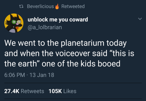 "Earth, Kids, and Today: th BeverliciousRetweeted  unblock me you coward  @a_lolbrarian  We went to the planetarium today  and when the voiceover said ""this is  the earth"" one of the kids booed  6:06 PM 13 Jan 18  27.4K Retweets 105K Likes"