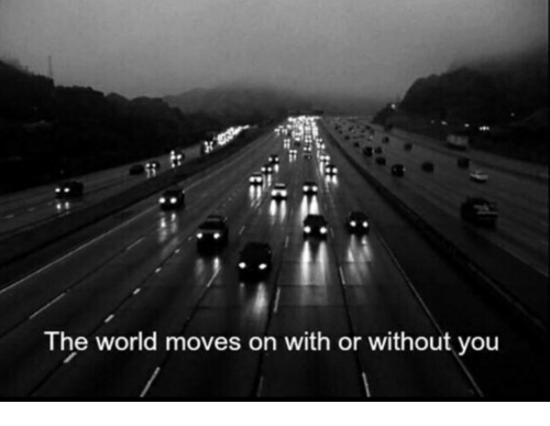 World, You, and With or Without You: Th  e world moves on with or without you