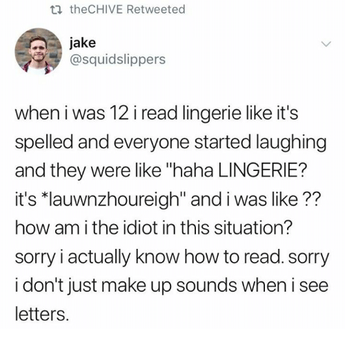 """Sorry, How To, and Lingerie: th theCHIVE Retweeted  jake  @squidslippers  when i was 12 i read lingerie like it's  spelled and everyone started laughing  and they were like """"haha LINGERIE?  it's """"lauwnzhoureigh"""" and i was like??  how am i the idiot in this situation?  sorry i actually know how to read. sorry  i don't just make up sounds when i see  letters."""