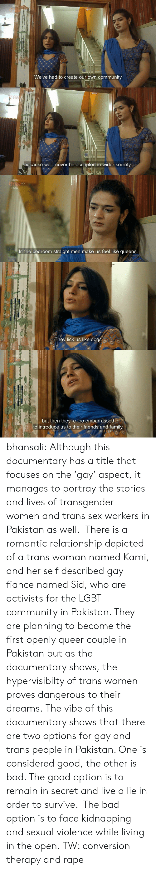 Bad, Community, and Dogs: th  We've had to create our own community   because we'll never be accepted in wider society.   HD  In the bedroom straight men make us feel like queens.   They lick us like dogs   but then they're too embarrassed  to introduce us to their friends and family bhansali:  Although this documentary has a title that focuses on the'gay' aspect, it manages to portray the stories and lives of transgender women and trans sex workers in Pakistan as well. There is a romantic relationship depicted of a trans woman named Kami, and her self described gay fiance named Sid, who are activists for the LGBT community in Pakistan. They are planning to become the first openly queer couple in Pakistan but as the documentary shows, the hypervisibilty of trans women proves dangerous to their dreams. The vibe of this documentary shows that there are two options for gay and trans people in Pakistan. One is considered good, the other is bad. The good option is to remain in secret and live a lie in order to survive. The bad option is to face kidnapping and sexual violence while living in the open. TW: conversion therapy and rape