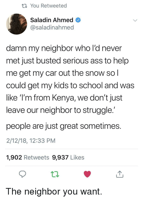 saladin: th You Retweeted  Saladin Ahmed  @saladinahmed  damn my neighbor who l'd never  met just busted serious ass to help  me get my car out the snow so  could get my kids to school and was  like T'm from Kenya, we don't just  leave our neighbor to struggle  people are just great sometimes  2/12/18, 12:33 PM  1,902 Retweets 9,937 Likes The neighbor you want.