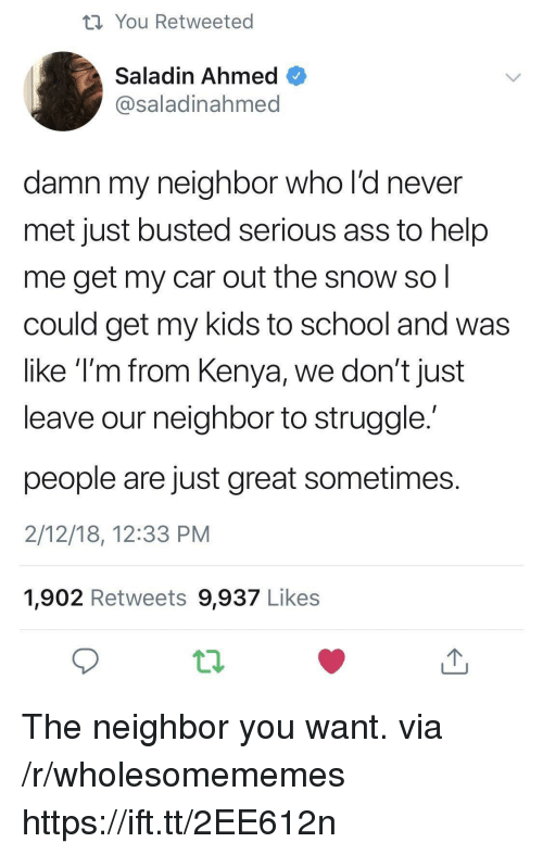 saladin: th You Retweeted  Saladin Ahmed  @saladinahmed  damn my neighbor who l'd never  met just busted serious ass to help  me get my car out the snow so  could get my kids to school and was  like T'm from Kenya, we don't just  leave our neighbor to struggle  people are just great sometimes  2/12/18, 12:33 PM  1,902 Retweets 9,937 Likes The neighbor you want. via /r/wholesomememes https://ift.tt/2EE612n