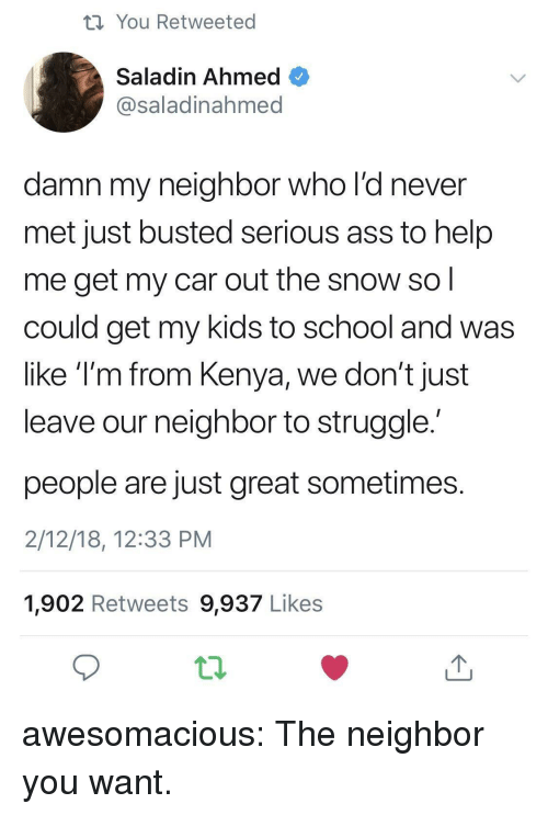saladin: th You Retweeted  Saladin Ahmed  @saladinahmed  damn my neighbor who l'd never  met just busted serious ass to help  me get my car out the snow so  could get my kids to school and was  like T'm from Kenya, we don't just  leave our neighbor to struggle  people are just great sometimes  2/12/18, 12:33 PM  1,902 Retweets 9,937 Likes awesomacious:  The neighbor you want.
