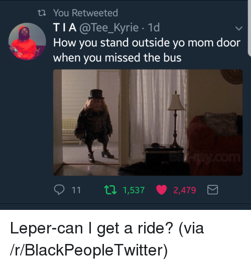 Blackpeopletwitter, Yo, and Mom: th You Retweeted  TIA@Tee_Kyrie 1d  How you stand outside yo mom door  when you missed the bus  11  1,537  2,479 <p>Leper-can I get a ride? (via /r/BlackPeopleTwitter)</p>