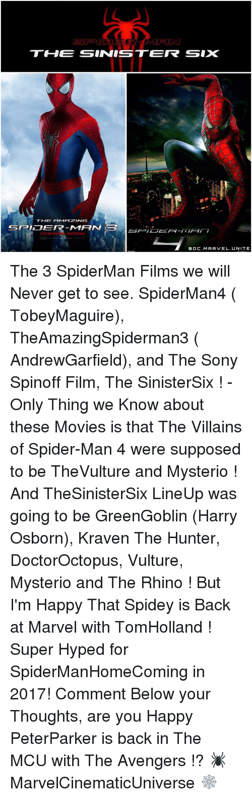 mysterio: TH00E SINNISSTEIR SIX  Q OC. MARVEL. UNITE The 3 SpiderMan Films we will Never get to see. SpiderMan4 ( TobeyMaguire), TheAmazingSpiderman3 ( AndrewGarfield), and The Sony Spinoff Film, The SinisterSix ! - Only Thing we Know about these Movies is that The Villains of Spider-Man 4 were supposed to be TheVulture and Mysterio ! And TheSinisterSix LineUp was going to be GreenGoblin (Harry Osborn), Kraven The Hunter, DoctorOctopus, Vulture, Mysterio and The Rhino ! But I'm Happy That Spidey is Back at Marvel with TomHolland ! Super Hyped for SpiderManHomeComing in 2017! Comment Below your Thoughts, are you Happy PeterParker is back in The MCU with The Avengers !? 🕷 MarvelCinematicUniverse 🕸