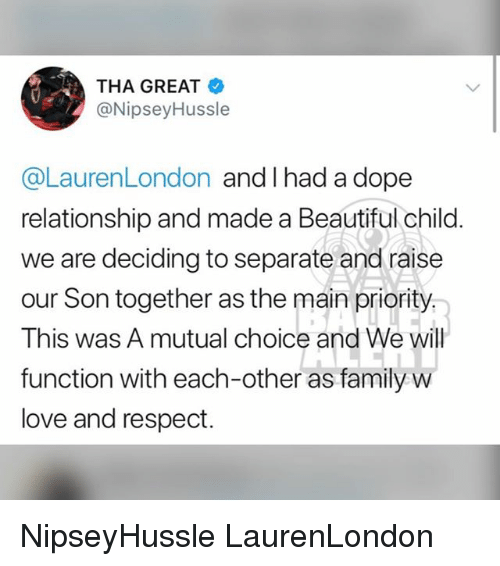 Beautiful, Dope, and Family: THA GREAT  @NipseyHussle  @LaurenLondon and I had a dope  relationship and made a Beautiful child.  we are deciding to separate and raise  our Son together as the main priority  This was A mutual choice and We will  function with each-other as family w  love and respect. NipseyHussle LaurenLondon