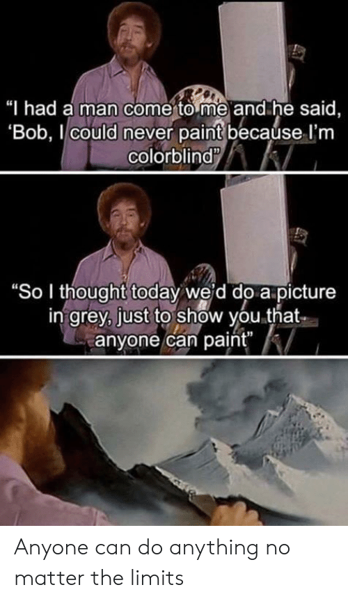 """Grey, Paint, and Today: Thad a man comerto me and he said,  Bob, l could never paint becaúse l'nm  colorblind  """"So I thought today weid do a picture  in grey, just to show you.that  anyone can paint"""" Anyone can do anything no matter the limits"""