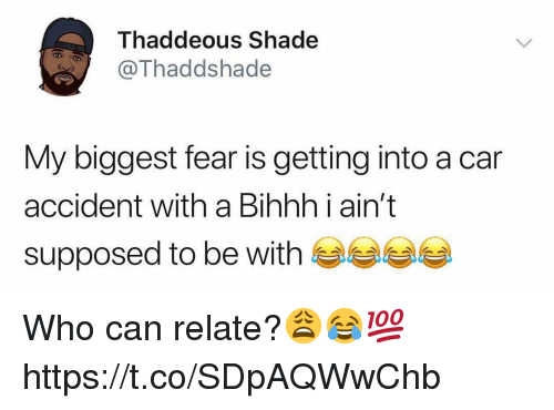 Shade, Fear, and Car: Thaddeous Shade  OThaddshade  My biggest fear is getting into a car  accident with a Bihhh i ain't  supposed to be with Who can relate?😩😂💯 https://t.co/SDpAQWwChb