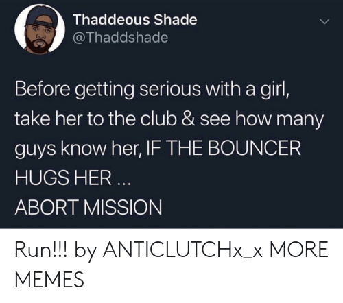 Club, Dank, and Memes: Thaddeous Shade  @Thaddshade  Before getting serious with a girl,  take her to the club & see how many  guys know her, IF THE BOUNCER  HUGS HER  ABORT MISSION Run!!! by ANTICLUTCHx_x MORE MEMES