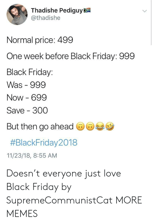 Black Friday, Dank, and Friday: Thadishe Pediguy  @thadishe  Normal price: 499  One week before Black Friday: 999  Black Friday:  Was 999  Now 699  Save 300  But then go ahead  #BlackFriday2018  11/23/18, 8:55 AM Doesn't everyone just love Black Friday by SupremeCommunistCat MORE MEMES