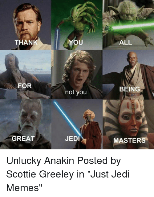"Jedi, Memes, and Star Wars: THAN  YOU  ALL  FOR  BEING  not you  JEDI  MASTERS  GREAT Unlucky Anakin  Posted by Scottie Greeley in ""Just Jedi Memes"""