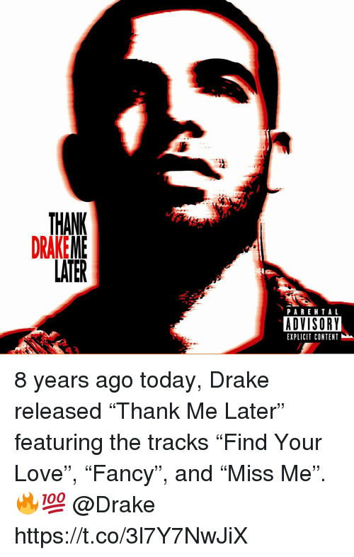 "Drake, Love, and Parental Advisory: THANK  DRAKEME  LATER  PARENTAL  ADVISORY  EXPLICIT CONTENT 8 years ago today, Drake released ""Thank Me Later"" featuring the tracks ""Find Your Love"", ""Fancy"", and ""Miss Me"". 🔥💯 @Drake https://t.co/3l7Y7NwJiX"