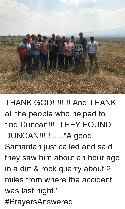 """God, Memes, and Saw: THANK GOD!!!!!!!! And THANK all the people who helped to find Duncan!!!! THEY FOUND DUNCAN!!!!! .....""""A good Samaritan just called and said they saw him about an hour ago in a dirt & rock quarry about 2 miles from where the accident was last night."""" #PrayersAnswered"""