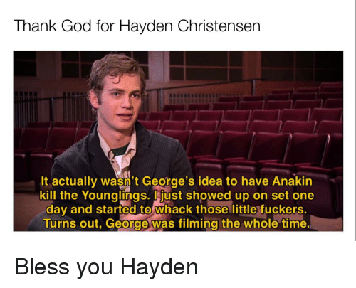 God, Hayden Christensen, and Time: Thank God for Hayden Christensen  It actually wasn't George's idea to have Anakin  kill the Younglings. just showed up on set one  day and started to whack those little fuckers.  Turns out, George was filming the whole time Bless you Hayden