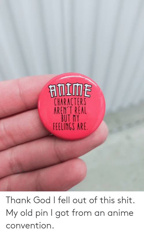 convention: Thank God I fell out of this shit. My old pin I got from an anime convention.