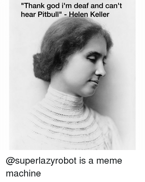 "God, Meme, and Pitbull: ""Thank god i'm deaf and can't  hear Pitbull"" Helen Keller @superlazyrobot is a meme machine"