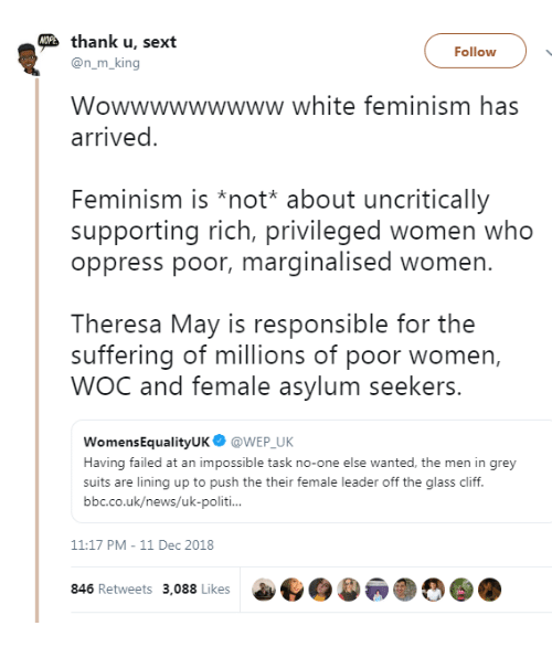 Uk News: thank u, sext  Follow  @n_m_king  Wowwwwwwwww white feminism has  arrived  Feminism is *not* about uncritically  supporting rich, privileged women who  oppress poor, marginalised women.  Theresa May is responsible for the  suffering of millions of poor women,  WOC and female asylum seekers.  WomensEqualityUK@WEP UK  Having failed at an impossible task no-one else wanted, the men in grey  suits are lining up to push the their female leader off the glass cliff.  bbc.co.uk/news/uk-politi  11:17 PM-11 Dec 2018  846 Retweets 3,088 Likes  a..)
