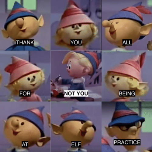 Elf: THANK  YOU  ALL  NOT YOU  FOR  BEING  PRACTICE  AT  ELF
