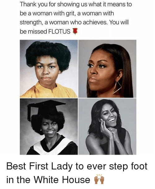grits: Thank you for showing us what it means to  be a woman with grit, a woman with  strength, a woman who achieves. You will  be missed FLOTUS Best First Lady to ever step foot in the White House 🙌🏾