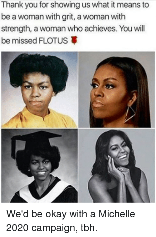 grits: Thank you for showing us what it means to  to  be a woman with grit, a woman with  strength, a woman who achieves. Youwill  be missed FLOTUS3 We'd be okay with a Michelle 2020 campaign, tbh.