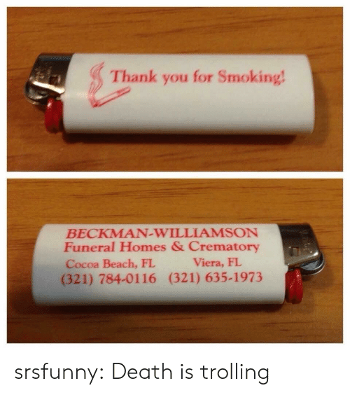 Trolling: Thank you for Smoking  BECKMAN-WILLIAMSON  Funeral Homes & Crematory  Cocoa Beach, FL  (321) 784-0116 (321) 635-1973  Viera, FI srsfunny:  Death is trolling