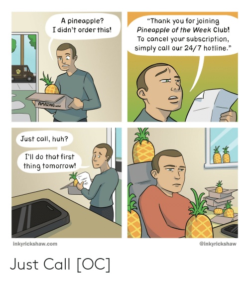"""Club, Huh, and Wow: """"Thank you forjoining  Pineapple of the Week Club!  To cancel your subscription,  simply call our 24/7 hotline.""""  A pineapple?  I didn't orderthis!  AMAZING.woW  Just call, huh?  I'll do that first  thing tomorrow!  @inkyrickshaw  inkyrickshaw.com Just Call [OC]"""