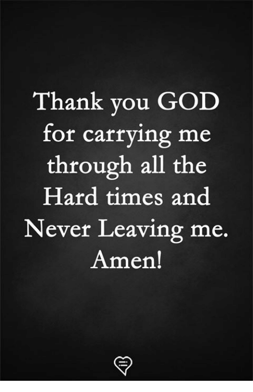 hard times: Thank you GOD  for carrying me  through all the  Hard times and  Never Leaving me.  Amen!