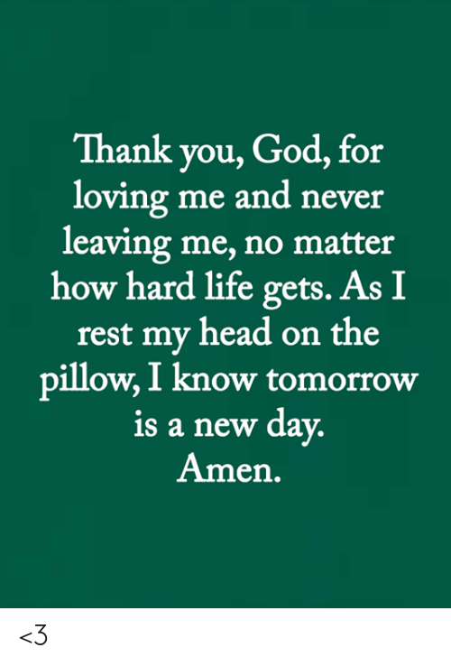 God, Head, and Life: Thank you, God, for  loving me and never  leaving me, no matter  how hard life gets. As I  rest my head on the  pillow, I know tomorrow  is a new day.  Amen. <3