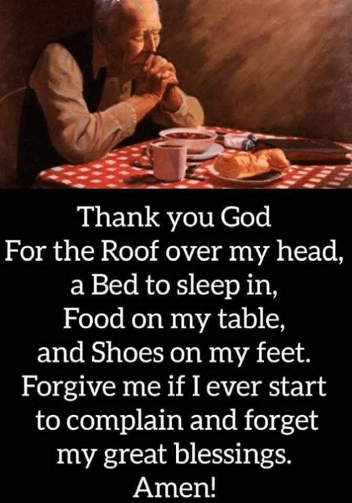 Food, God, and Head: Thank you God  For the Roof over my head,  a Bed to sleep in,  Food on my table,  and Shoes on my feet.  Forgive me if I ever start  to complain and forget  my great blessings.  Amen!