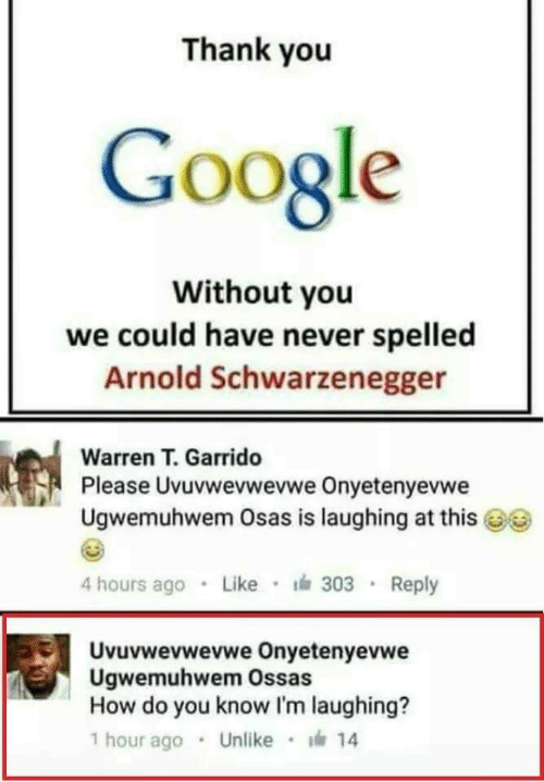 schwarzenegger: Thank you  Google  Without you  we could have never spelled  Arnold Schwarzenegger  Warren T. Garrido  Pl  ease Uvuvwevwevwe Onyetenyevwe  Ugwemuhwem Osas is laughing at this  4 hours ago Like 303 Reply  Uvuvwevwevwe Onyetenyevwe  Ugwemuhwem Ossas  How do you know I'm laughing?  1 hour ago . Unlike · 14