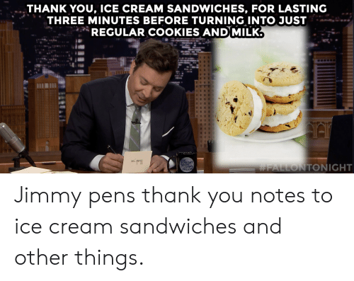 Cookies, Target, and youtube.com: THANK YOU, ICE CREAM SANDWICHES, FOR LASTING  THREE MINUTES BEFORE TURNING INTO JUST  REGULAR COOKIES AND MILK.  ONIGHT  SHOWMY  FALLON  Jimmy pens thank you notes to ice cream sandwiches and other things.