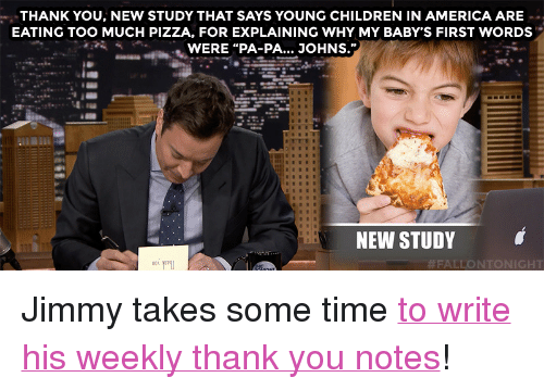 "Babys First: THANK YOU, NEW STUDY THAT SAYS YOUNG CHILDREN IN AMERICA ARE  EATING TOO MUCH PIZZA, FOR EXPLAINING WHY MY BABY'S FIRST WORDS  WERE ""PA-PA... JOHNS.""  NEW STUDY  <p>Jimmy takes some time <a href=""https://www.youtube.com/watch?v=N5QaX0gL538&amp;list=UU8-Th83bH_thdKZDJCrn88g&amp;index=3"" target=""_blank"">to write his weekly thank you notes</a>!</p>"