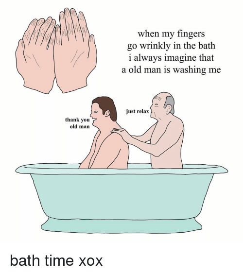 Just Relaxing: thank you  old man  when my fingers  go wrinkly in the bath  i always imagine that  a old man is washing me  just relax bath time xox