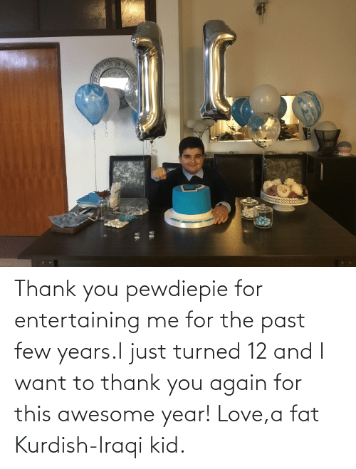 Iraqi: Thank you pewdiepie for entertaining me for the past few years.I just turned 12 and I want to thank you again for this awesome year! Love,a fat Kurdish-Iraqi kid.