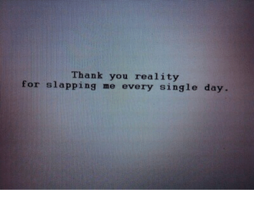Thank You, Reality, and Single: Thank you reality  for slapping me every single day.