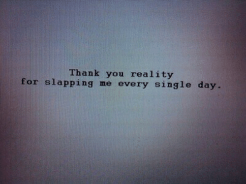Slapping: Thank you reality  for slapping me every single day.
