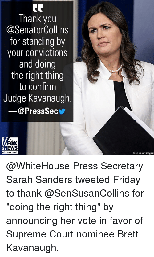 """Friday, Memes, and News: Thank you  @SenatorCollins  for standing by  your convictions  and doing  the right thing  to confirm  Judge Kavanaugh  @PressSec  FOX  NEWS  han nel  (Sipa wia AP Images) @WhiteHouse Press Secretary Sarah Sanders tweeted Friday to thank @SenSusanCollins for """"doing the right thing"""" by announcing her vote in favor of Supreme Court nominee Brett Kavanaugh."""