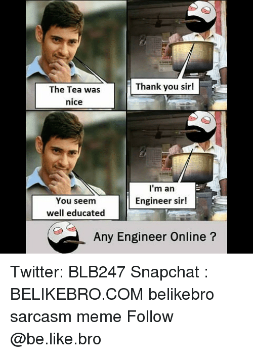 Be Like, Meme, and Memes: Thank you sir!  The Tea was  nice  I'm an  Engineer sir!  You seem  well educated  Any Engineer Online? Twitter: BLB247 Snapchat : BELIKEBRO.COM belikebro sarcasm meme Follow @be.like.bro